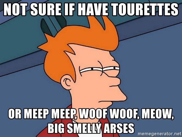 Futurama Fry - not sure if have tourettes or meep meep, woof woof, meow, big smelly arses