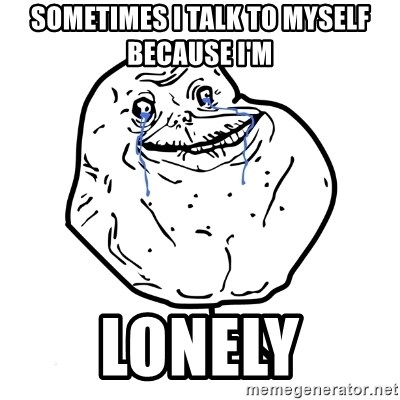 Forever Alone Guy - Sometimes i talk to myself because I'm LONELY