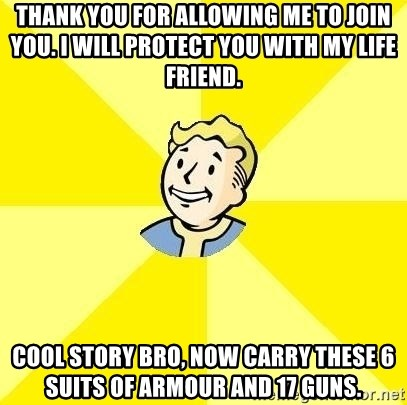 Fallout 3 - Thank you for allowing me to join you. i will protect you with my life friend. cool story bro, now carry these 6 suits of armour and 17 guns.