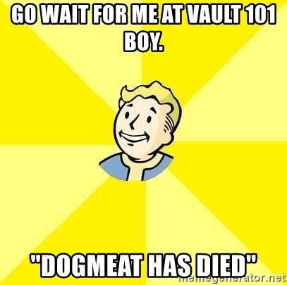 "Fallout 3 - go wait for me at vault 101 boy. ""dogmeat has died"""