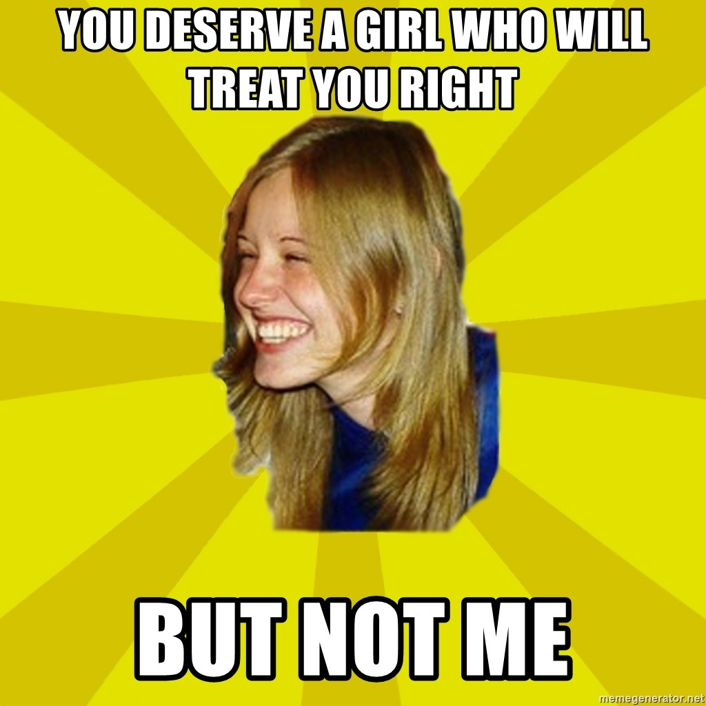 Trologirl - You deserve a girl who will treat you right but not me