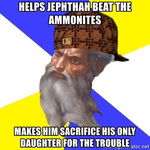 Scumbag God - helps jephthah beat the Ammonites makes him sacrifice his only daughter for the trouble