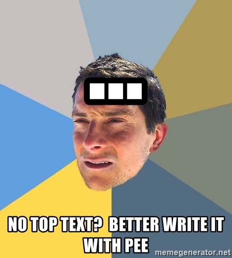 Bear Grylls - ... no top text?  better write it with pee