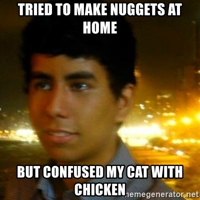Unlucky mexican - TRIED TO MAKE NUGGETS AT HOME BUT CONFUSED MY CAT WITH CHICKEN