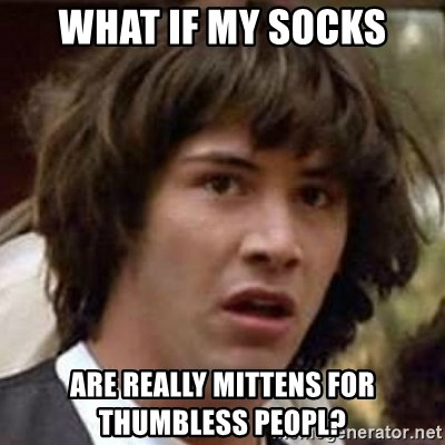 Conspiracy Keanu - what if my socks are really mittens for thumbless peopl?