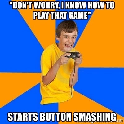 """Annoying Gamer Kid - """"Don't worry, I know how to play that game"""" starts button smashing"""