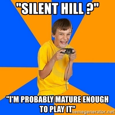 """Annoying Gamer Kid - """"silent hill ?"""" """"I'm probably mature enough to play it"""""""