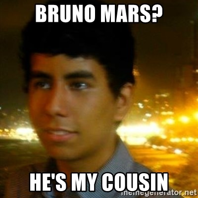 Unlucky mexican - Bruno mars? HE'S MY COUSIN