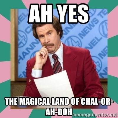 anchorman - Ah yes the magical land of Chal-or-ah-doh