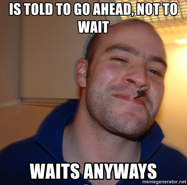 Good Guy Greg - is told to go ahead, not to wait waits anyways