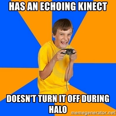 Annoying Gamer Kid - has an echoing kinect doesn't turn it off during hALO