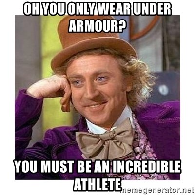 Willy Wanka - OH YOU ONLY WEAR UNDER ARMOuR? you must be an incredible athlete