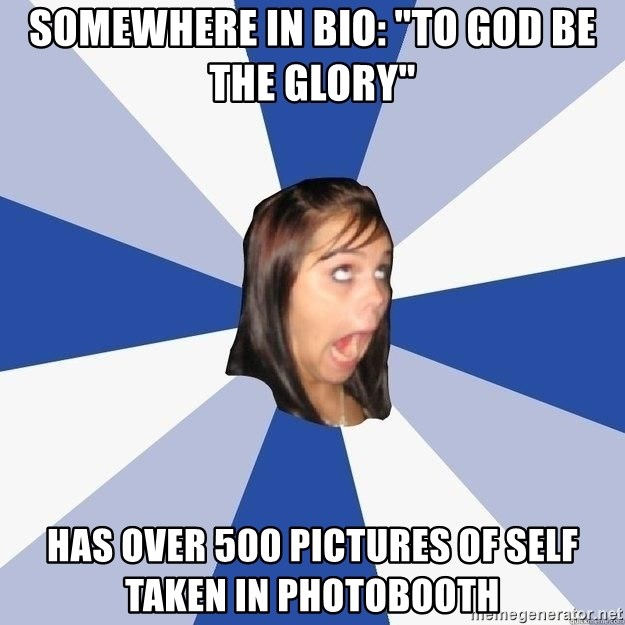 "Annoying Facebook Girl - somewhere in BIo: ""To god be the glory"" has over 500 pictures of self taken in photobooth"