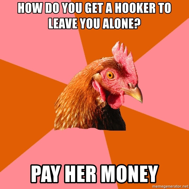 Anti Joke Chicken - how do you get a hooker to leave you alone? pay her money