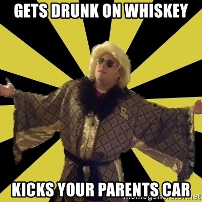 Party Foul Flair - gets drunk on whiskey kicks your parents car