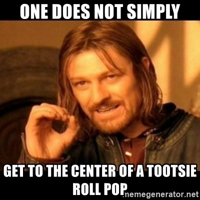 Does not simply walk into mordor Boromir  - ONE DOES NOT SIMPLY GET TO THE CENTER OF A TOOTSIE ROLL POP