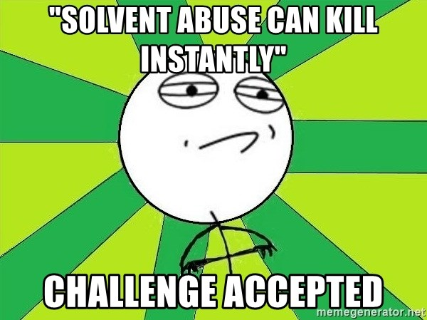 """Challenge Accepted 2 - """"solvent abuse can kill instantly"""" challenge accepted"""