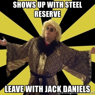 Party Foul Flair - shows up with steel reserve  leave with jack daniels