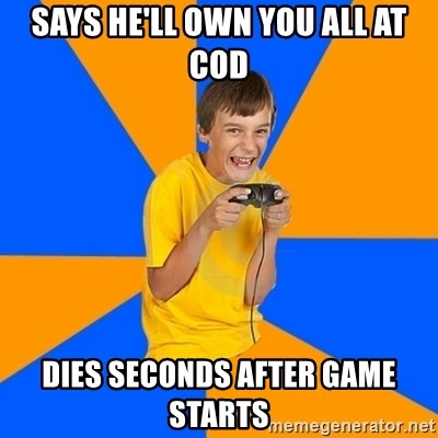 Annoying Gamer Kid - Says he'll own you all at COD Dies seconds after game starts