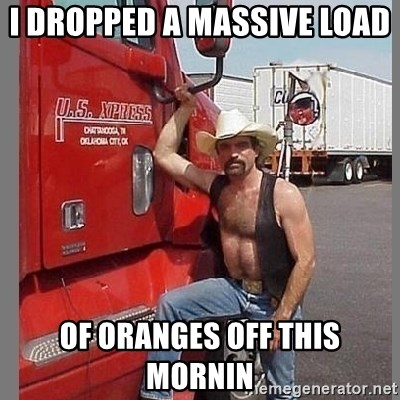 macho trucker  - i dropped a massive load  of oranges off this mornin