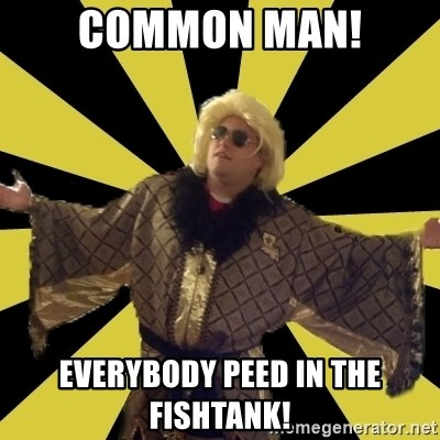 Party Foul Flair - common man! everybody peed in the fishtank!