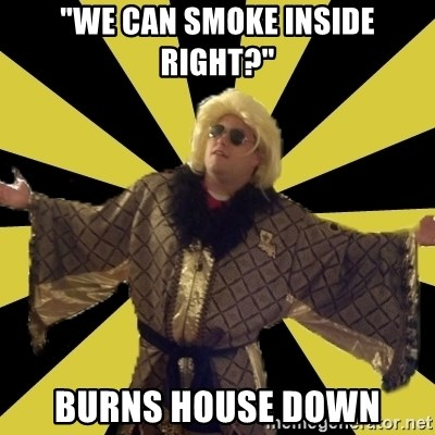 """Party Foul Flair - """"We can smoke inside right?"""" Burns house down"""