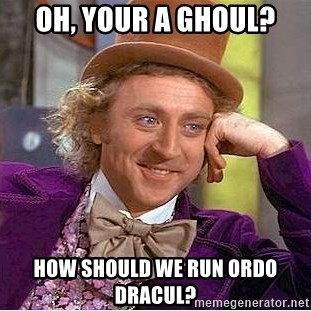 Willy Wonka - Oh, Your a ghoul? How should we run Ordo Dracul?