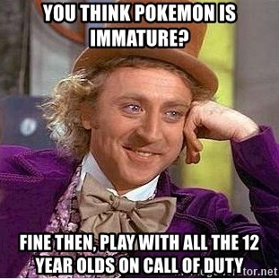 Willy Wonka - You think pokemon is immature? fine then, play with all the 12 year olds on Call of duty