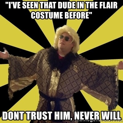 """Party Foul Flair - """"I've seen that dude in the flair costume before"""" dont trust him, never will"""