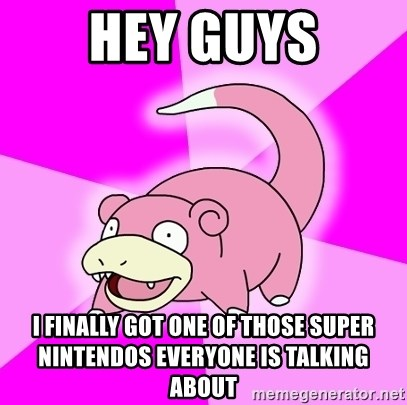 Slowpoke - Hey guys I finally got one of those Super Nintendos everyone is talking about