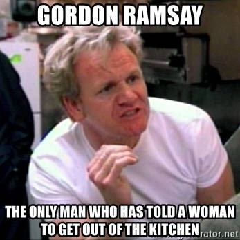 Gordon Ramsay - Gordon Ramsay The only man who has told a woman to get out of the kitchen