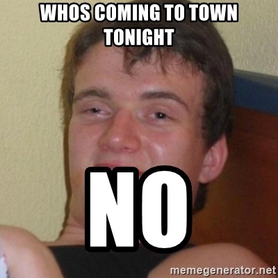 Really highguy - whos coming to town tonight no