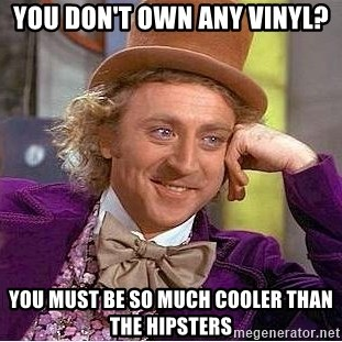 Willy Wonka - You don't own any vinyl? You must be so much cooler than the hipsters