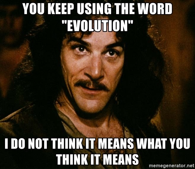 "Inigo Montoya - You keep using the word ""evolution"" I do not think it means what you think it means"