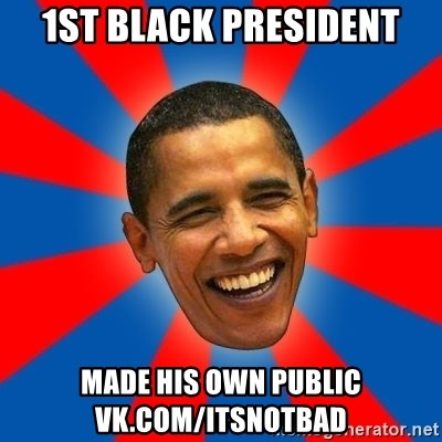 Obama - 1St black president made his own public vk.com/itsnotbad