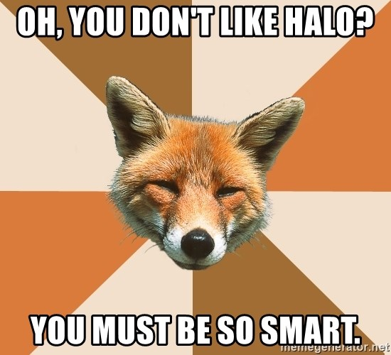 Condescending Fox - Oh, you don't like halo? you must be so smart.