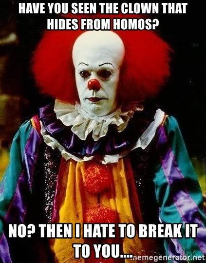 it clown stephen king - Have you seen the clown that hides from homos? No? Then i hate to break it to you....