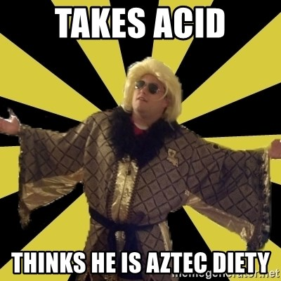 Party Foul Flair - takes acid thinks he is aztec diety