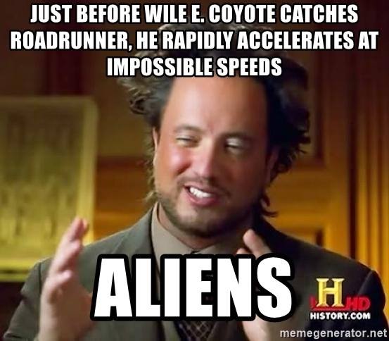Ancient Aliens - Just before Wile e. coyote catches roadrunner, he rapidly accelerates at impossible speeds aliens