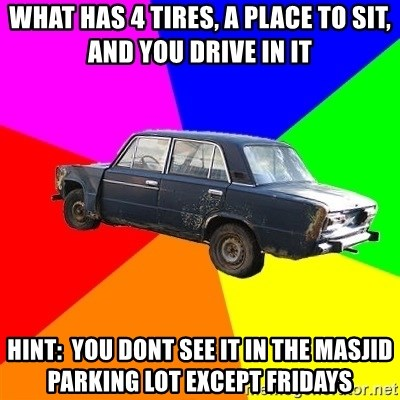 AdviceCar - What has 4 tires, a place to sit, and you drive in it hint:  you dont see it in the masjid parking lot except fridays