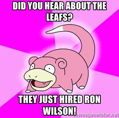 Slowpoke - Did you hear about the Leafs? They Just Hired Ron Wilson!