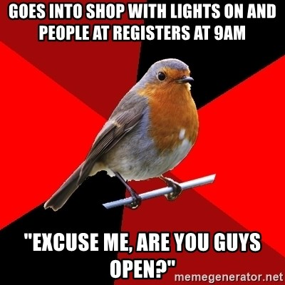 "Retail Robin - GOES INTO SHOP WITH LIGHTS ON AND PEOPLE AT REGISTERS AT 9AM ""EXCUSE ME, ARE YOU GUYS OPEN?"""