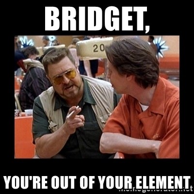 walter sobchak - Bridget, you're out of your element