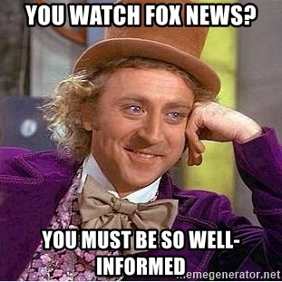Willy Wonka - You watch fox news? You must be so well-informed