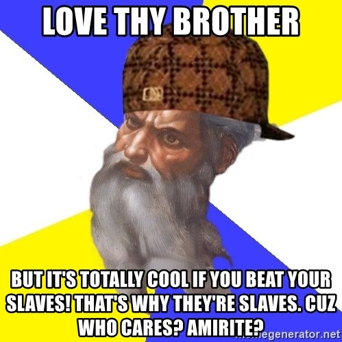 Scumbag God - Love thy brother but it's totally cool if you beat your slaves! that's why they're slaves. Cuz who cares? Amirite?