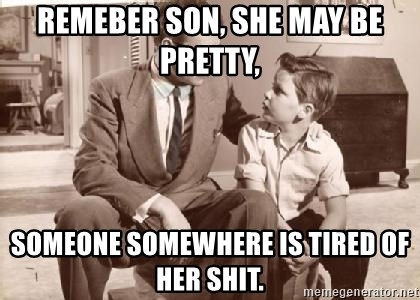 Racist Father - REMEBER SON, SHE MAY BE PRETTY, SOMEONE SOMEWHERE IS TIRED OF HER SHIT.