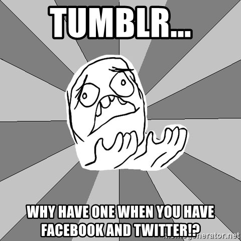 Whyyy??? - tumblr... why have one when you have facebook and twitter!?