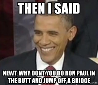 Bad Joke Obama - Then i said Newt, why dont you do ron paul in the butt and jump off a bridge