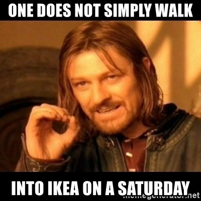 Does not simply walk into mordor Boromir  - one does not simply walk into ikea on a saturday