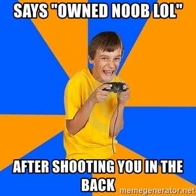 "Annoying Gamer Kid - says ""owned noob lol"" after shooting you in the back"